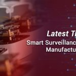 Latest Trends in Smart Surveillance Camera Manufacturing 2021